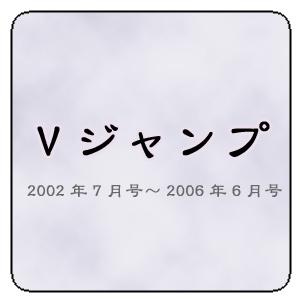3期 Vジャンプ2002年7月号~2006年6月号